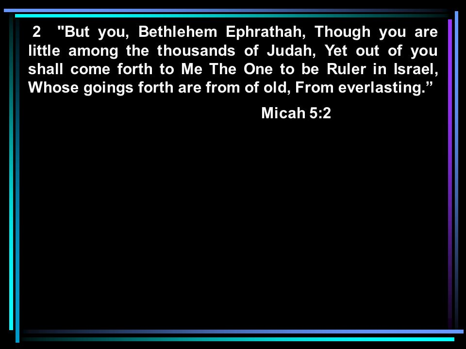 2 But you, Bethlehem Ephrathah, Though you are little among the thousands of Judah, Yet out of you shall come forth to Me The One to be Ruler in Israel, Whose goings forth are from of old, From everlasting. Micah 5:2