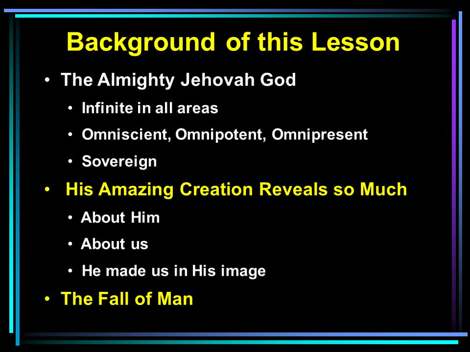 Background of this Lesson The Almighty Jehovah God Infinite in all areas Omniscient, Omnipotent, Omnipresent Sovereign His Amazing Creation Reveals so Much About Him About us He made us in His image The Fall of Man