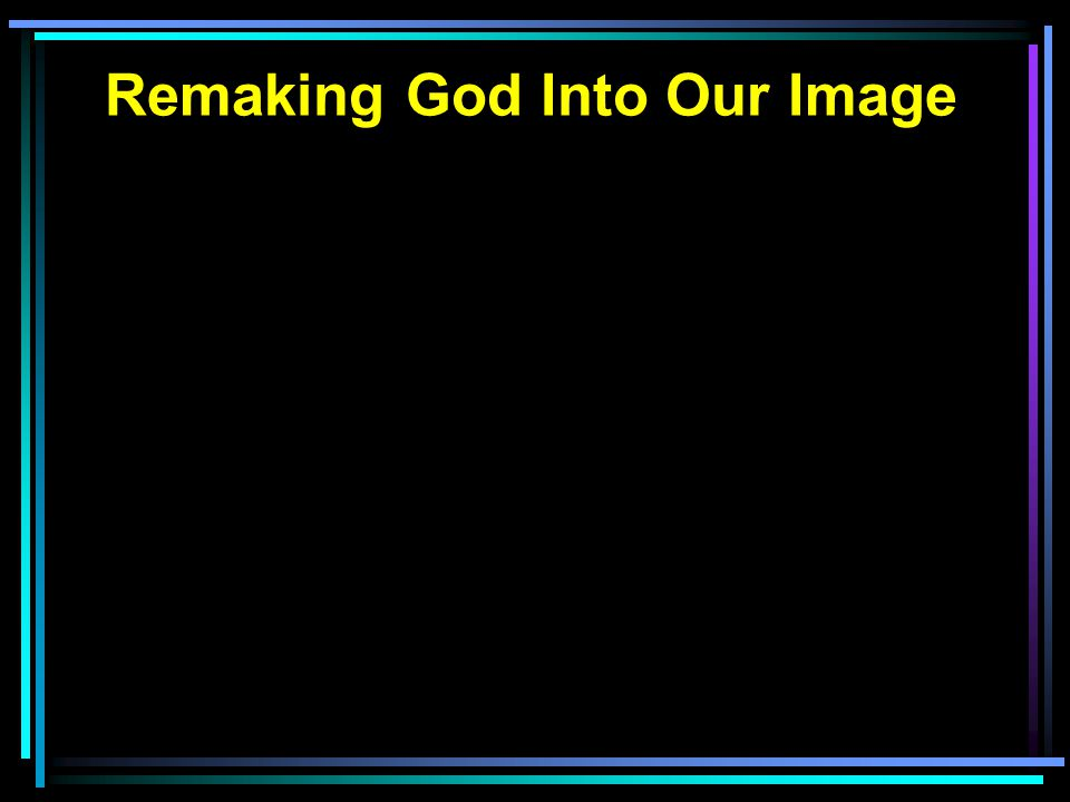 Remaking God Into Our Image