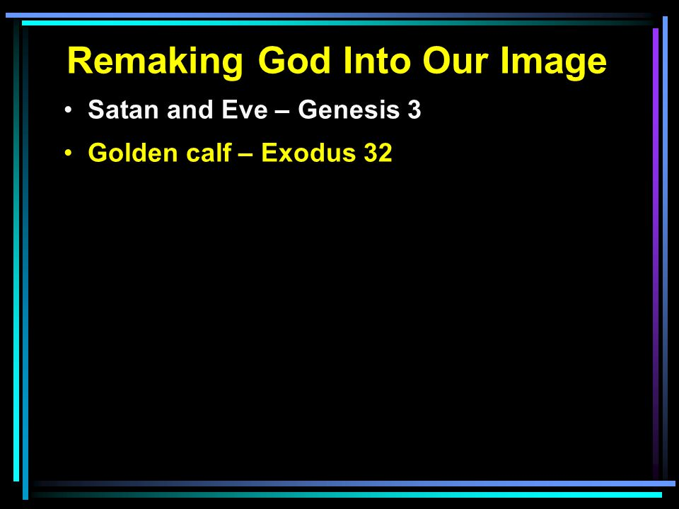 Remaking God Into Our Image Satan and Eve – Genesis 3 Golden calf – Exodus 32