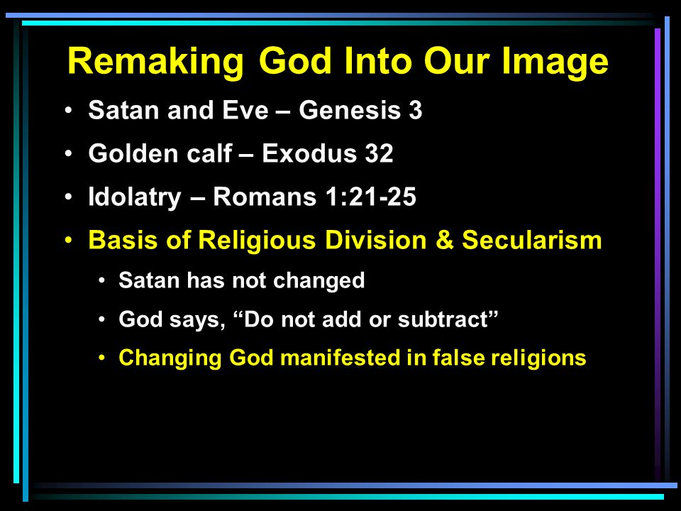 Remaking God Into Our Image Satan and Eve – Genesis 3 Golden calf – Exodus 32 Idolatry – Romans 1:21-25 Basis of Religious Division & Secularism Satan has not changed God says, Do not add or subtract Changing God manifested in false religions