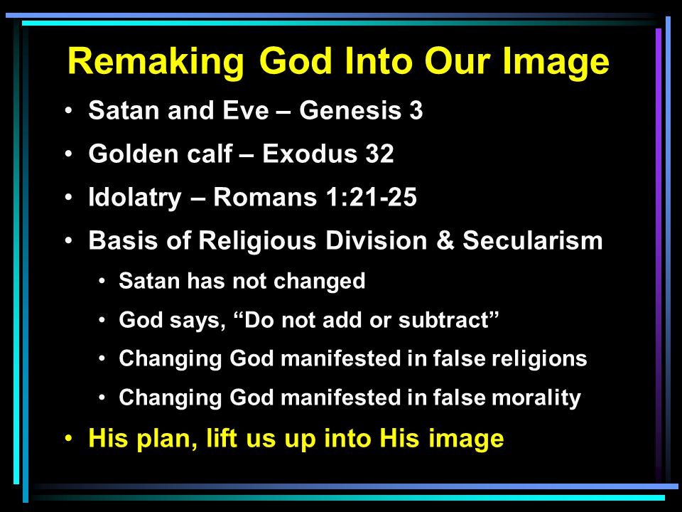 Remaking God Into Our Image Satan and Eve – Genesis 3 Golden calf – Exodus 32 Idolatry – Romans 1:21-25 Basis of Religious Division & Secularism Satan has not changed God says, Do not add or subtract Changing God manifested in false religions Changing God manifested in false morality His plan, lift us up into His image