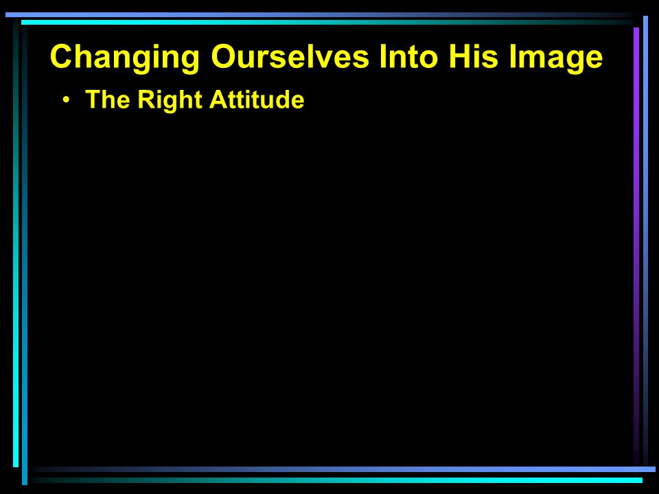 Changing Ourselves Into His Image The Right Attitude