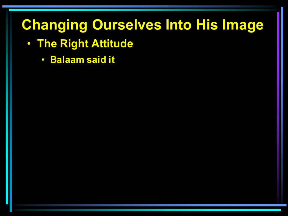Changing Ourselves Into His Image The Right Attitude Balaam said it