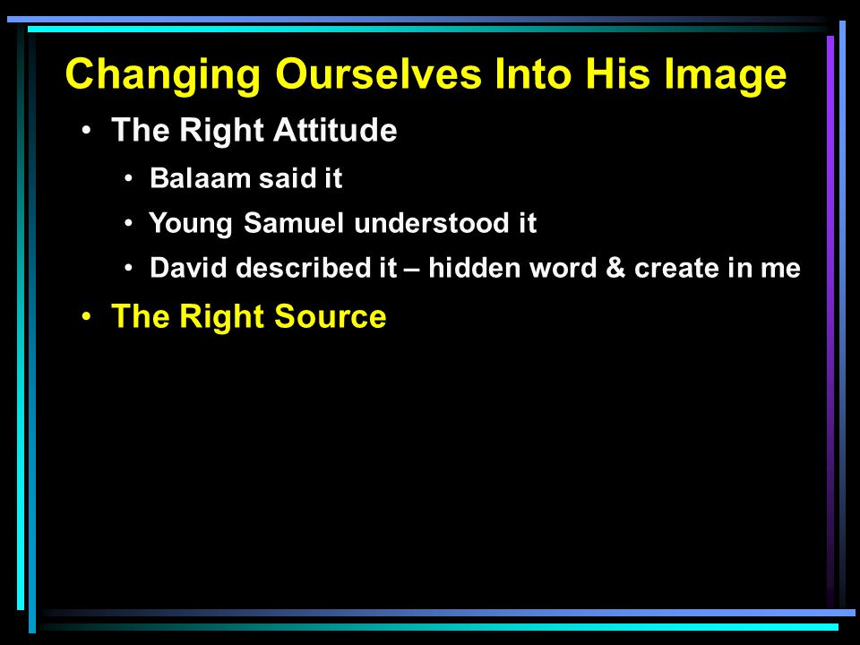 Changing Ourselves Into His Image The Right Attitude Balaam said it Young Samuel understood it David described it – hidden word & create in me The Right Source