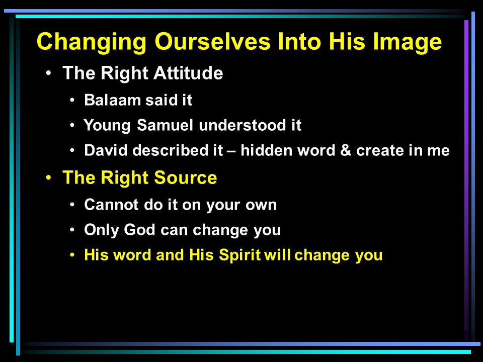Changing Ourselves Into His Image The Right Attitude Balaam said it Young Samuel understood it David described it – hidden word & create in me The Right Source Cannot do it on your own Only God can change you His word and His Spirit will change you