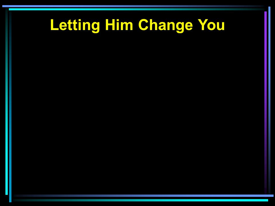 Letting Him Change You