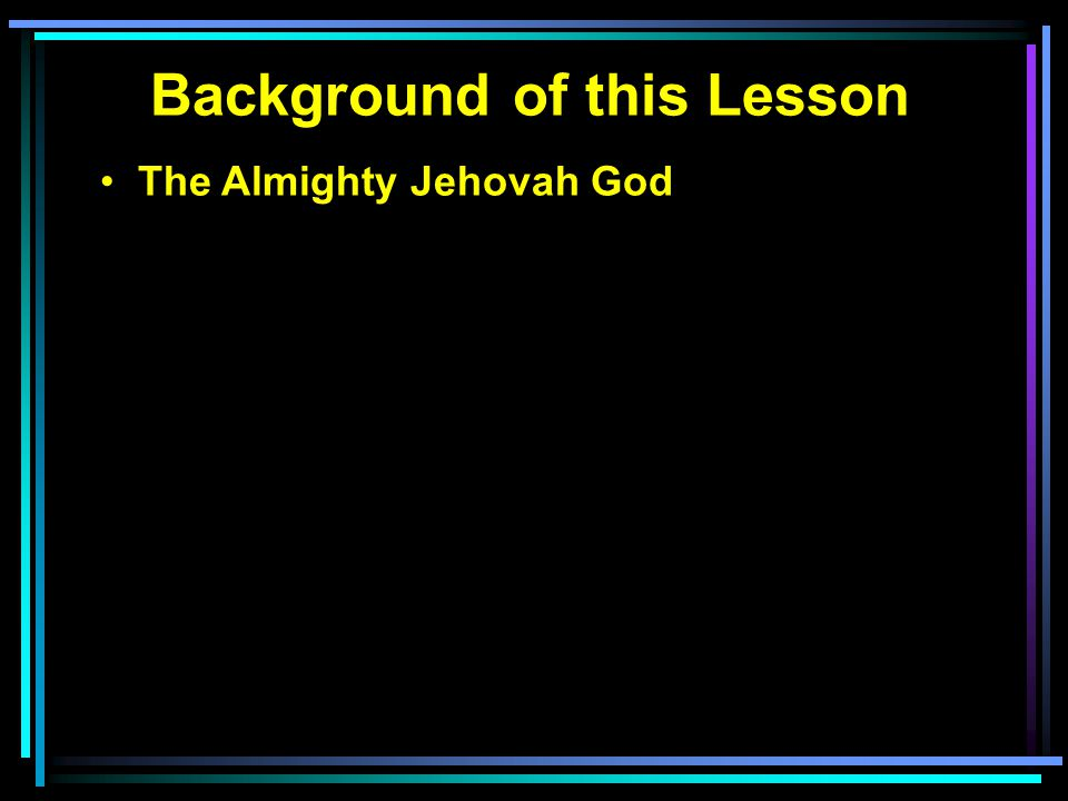 Background of this Lesson The Almighty Jehovah God Infinite in all areas