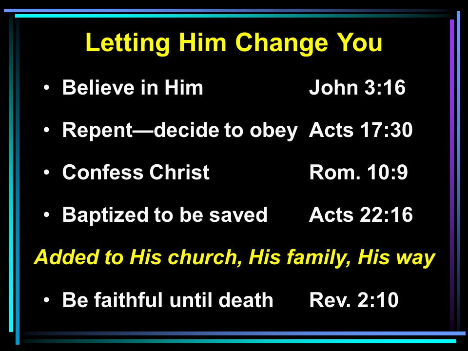 Letting Him Change You Believe in HimJohn 3:16 Repent—decide to obeyActs 17:30 Confess ChristRom.