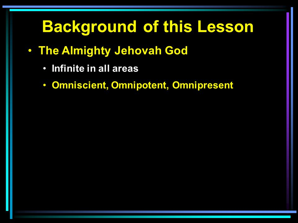 Background of this Lesson The Almighty Jehovah God Infinite in all areas Omniscient, Omnipotent, Omnipresent