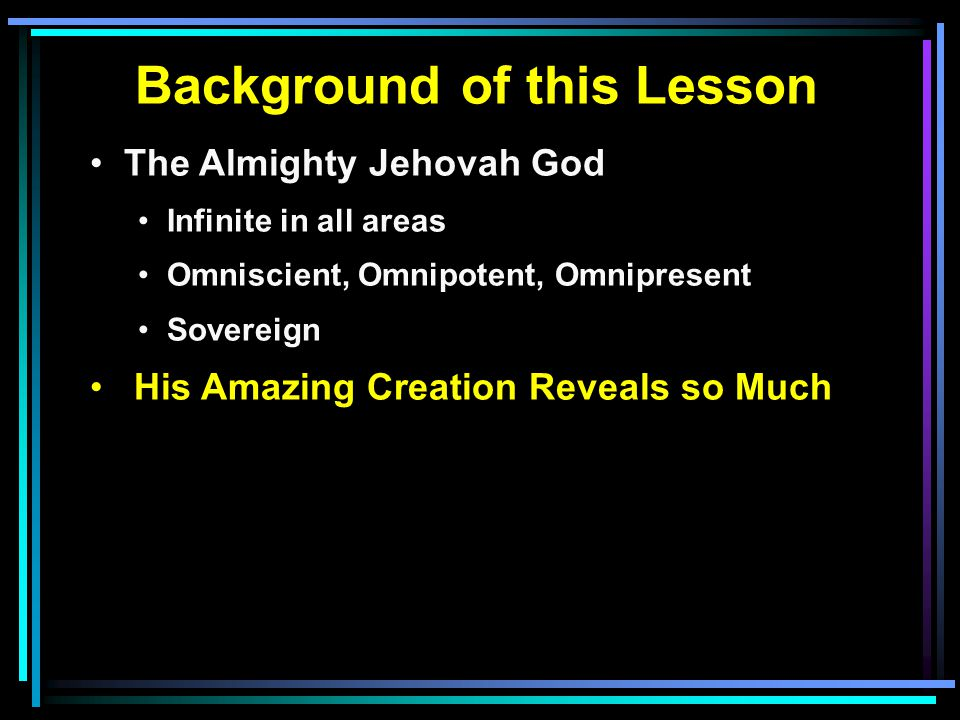 Background of this Lesson The Almighty Jehovah God Infinite in all areas Omniscient, Omnipotent, Omnipresent Sovereign His Amazing Creation Reveals so Much