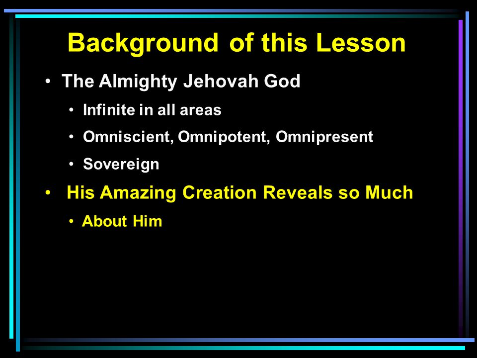 Background of this Lesson The Almighty Jehovah God Infinite in all areas Omniscient, Omnipotent, Omnipresent Sovereign His Amazing Creation Reveals so Much About Him