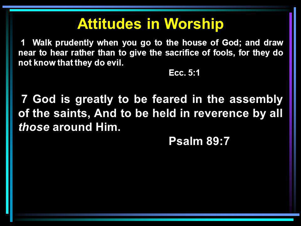 Attitudes in Worship 1 Walk prudently when you go to the house of God; and draw near to hear rather than to give the sacrifice of fools, for they do not know that they do evil.