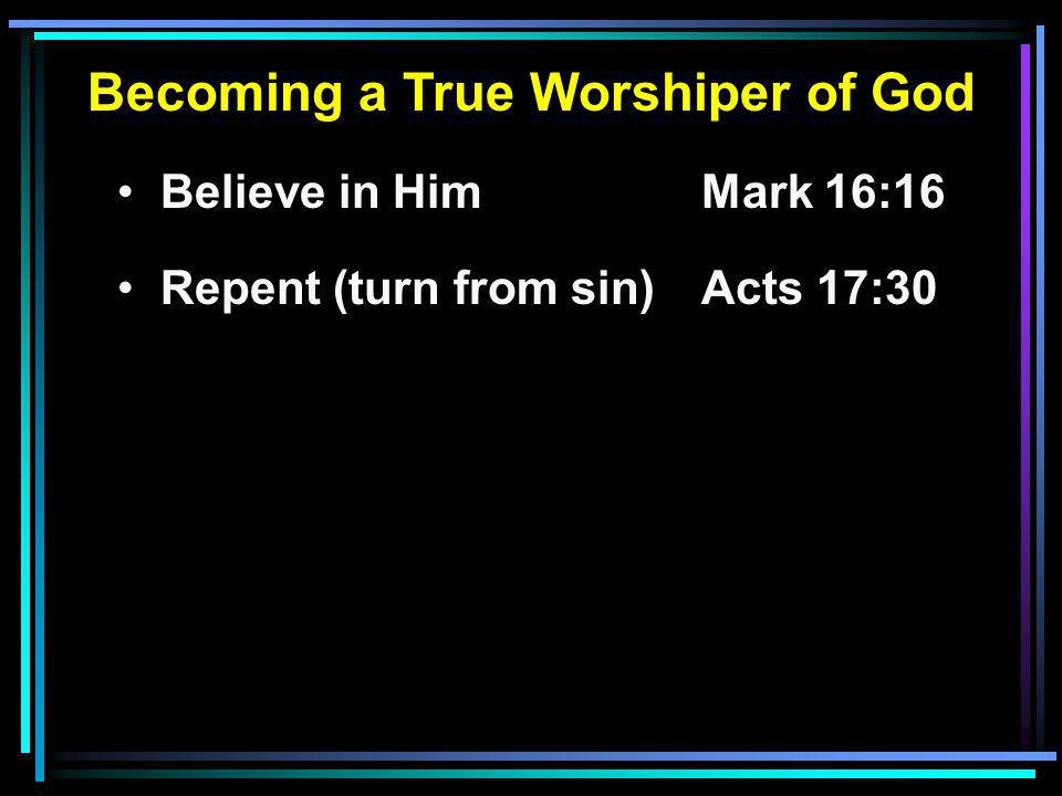 Becoming a True Worshiper of God Believe in HimMark 16:16 Repent (turn from sin)Acts 17:30