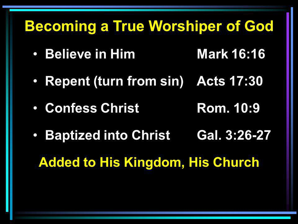 Becoming a True Worshiper of God Believe in HimMark 16:16 Repent (turn from sin)Acts 17:30 Confess ChristRom.