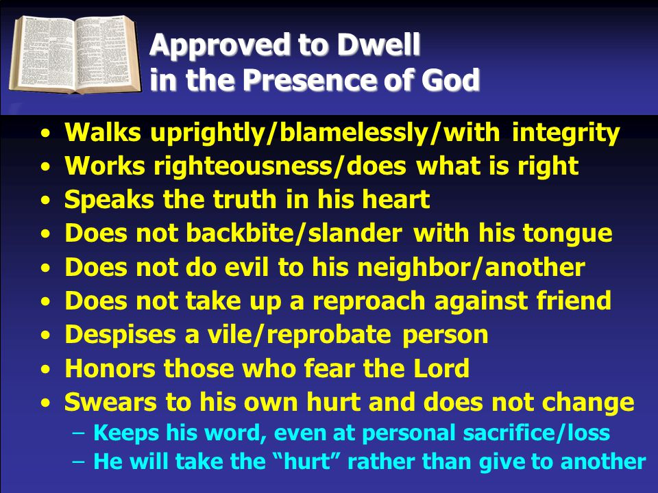 Approved to Dwell in the Presence of God Walks uprightly/blamelessly/with integrity Works righteousness/does what is right Speaks the truth in his heart Does not backbite/slander with his tongue Does not do evil to his neighbor/another Does not take up a reproach against friend Despises a vile/reprobate person Honors those who fear the Lord Swears to his own hurt and does not change –Keeps his word, even at personal sacrifice/loss –He will take the hurt rather than give to another