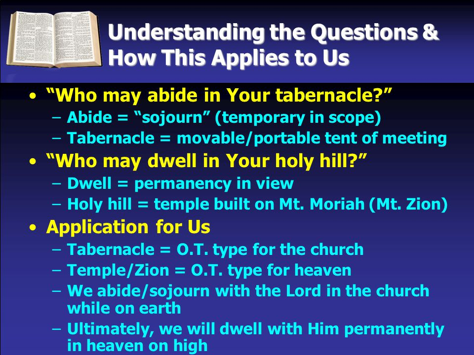 Understanding the Questions & How This Applies to Us Who may abide in Your tabernacle –Abide = sojourn (temporary in scope) –Tabernacle = movable/portable tent of meeting Who may dwell in Your holy hill –Dwell = permanency in view –Holy hill = temple built on Mt.
