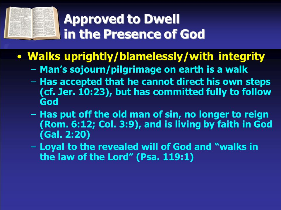 Approved to Dwell in the Presence of God Walks uprightly/blamelessly/with integrity –Man's sojourn/pilgrimage on earth is a walk –Has accepted that he cannot direct his own steps (cf.