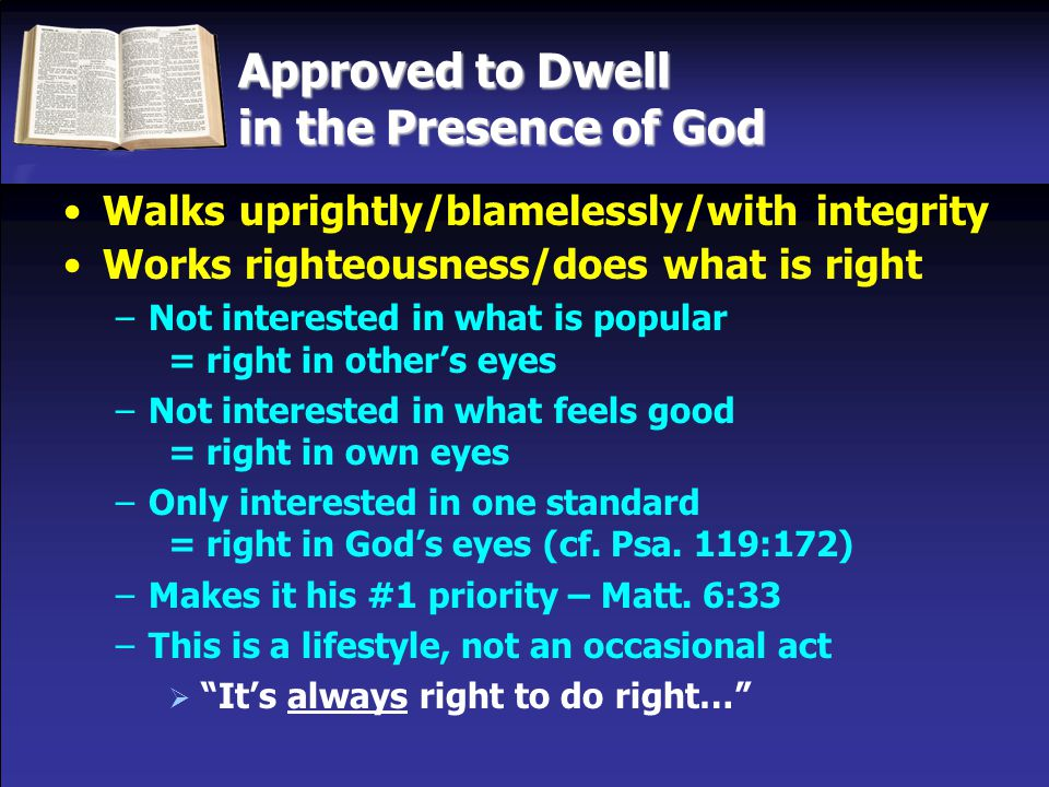 Approved to Dwell in the Presence of God Walks uprightly/blamelessly/with integrity Works righteousness/does what is right –Not interested in what is popular = right in other's eyes –Not interested in what feels good = right in own eyes –Only interested in one standard = right in God's eyes (cf.