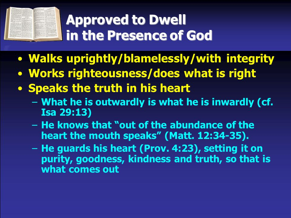 Approved to Dwell in the Presence of God Walks uprightly/blamelessly/with integrity Works righteousness/does what is right Speaks the truth in his heart –What he is outwardly is what he is inwardly (cf.