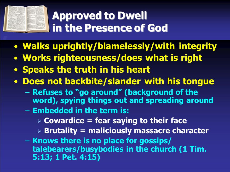 Approved to Dwell in the Presence of God Walks uprightly/blamelessly/with integrity Works righteousness/does what is right Speaks the truth in his heart Does not backbite/slander with his tongue –Refuses to go around (background of the word), spying things out and spreading around –Embedded in the term is:  Cowardice = fear saying to their face  Brutality = maliciously massacre character –Knows there is no place for gossips/ talebearers/busybodies in the church (1 Tim.