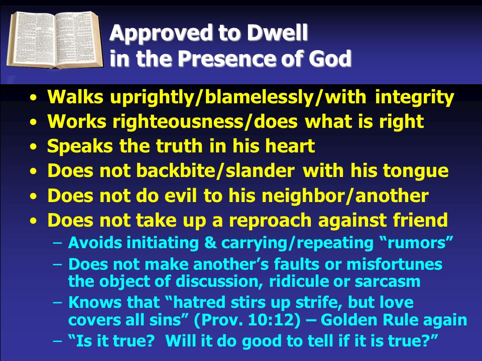 Approved to Dwell in the Presence of God Walks uprightly/blamelessly/with integrity Works righteousness/does what is right Speaks the truth in his heart Does not backbite/slander with his tongue Does not do evil to his neighbor/another Does not take up a reproach against friend –Avoids initiating & carrying/repeating rumors –Does not make another's faults or misfortunes the object of discussion, ridicule or sarcasm –Knows that hatred stirs up strife, but love covers all sins (Prov.