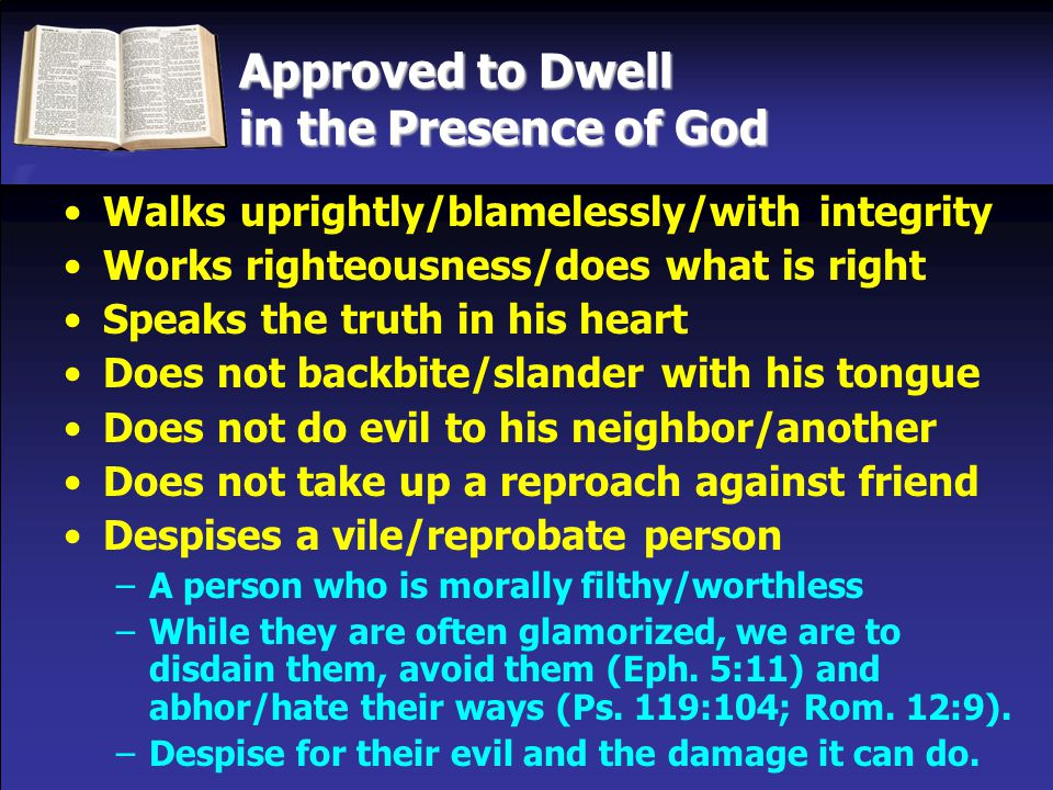 Approved to Dwell in the Presence of God Walks uprightly/blamelessly/with integrity Works righteousness/does what is right Speaks the truth in his heart Does not backbite/slander with his tongue Does not do evil to his neighbor/another Does not take up a reproach against friend Despises a vile/reprobate person –A person who is morally filthy/worthless –While they are often glamorized, we are to disdain them, avoid them (Eph.