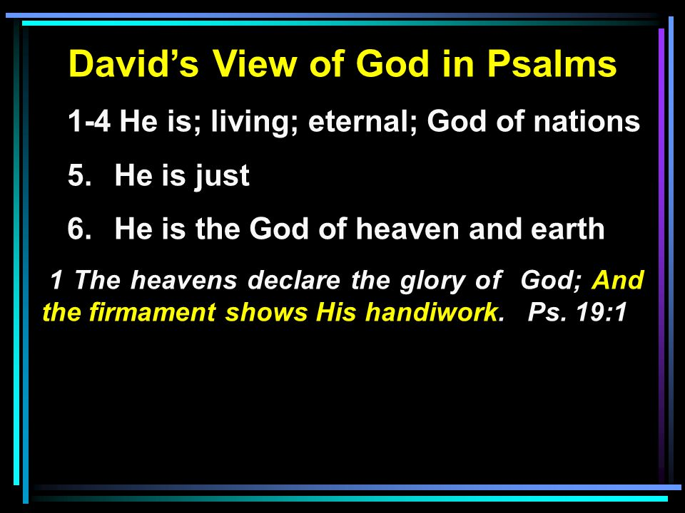 David's View of God in Psalms 1-4 He is; living; eternal; God of nations 5.He is just 6.He is the God of heaven and earth 1 The heavens declare the glory of God; And the firmament shows His handiwork.