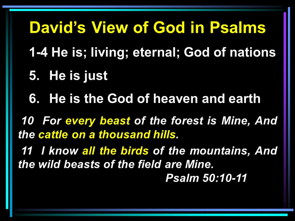 David's View of God in Psalms 1-4 He is; living; eternal; God of nations 5.He is just 6.He is the God of heaven and earth 10 For every beast of the forest is Mine, And the cattle on a thousand hills.