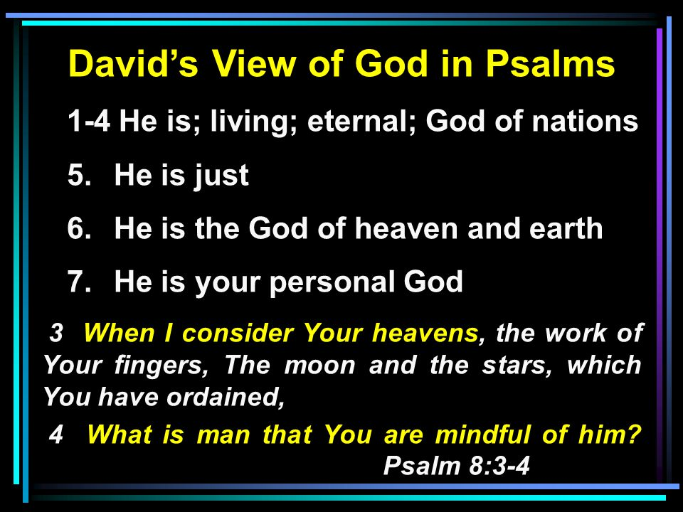 David's View of God in Psalms 1-4 He is; living; eternal; God of nations 5.He is just 6.He is the God of heaven and earth 7.He is your personal God 3 When I consider Your heavens, the work of Your fingers, The moon and the stars, which You have ordained, 4 What is man that You are mindful of him.