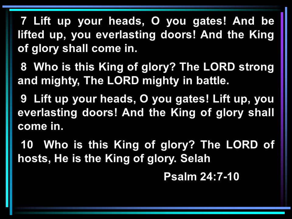 7 Lift up your heads, O you gates.And be lifted up, you everlasting doors.