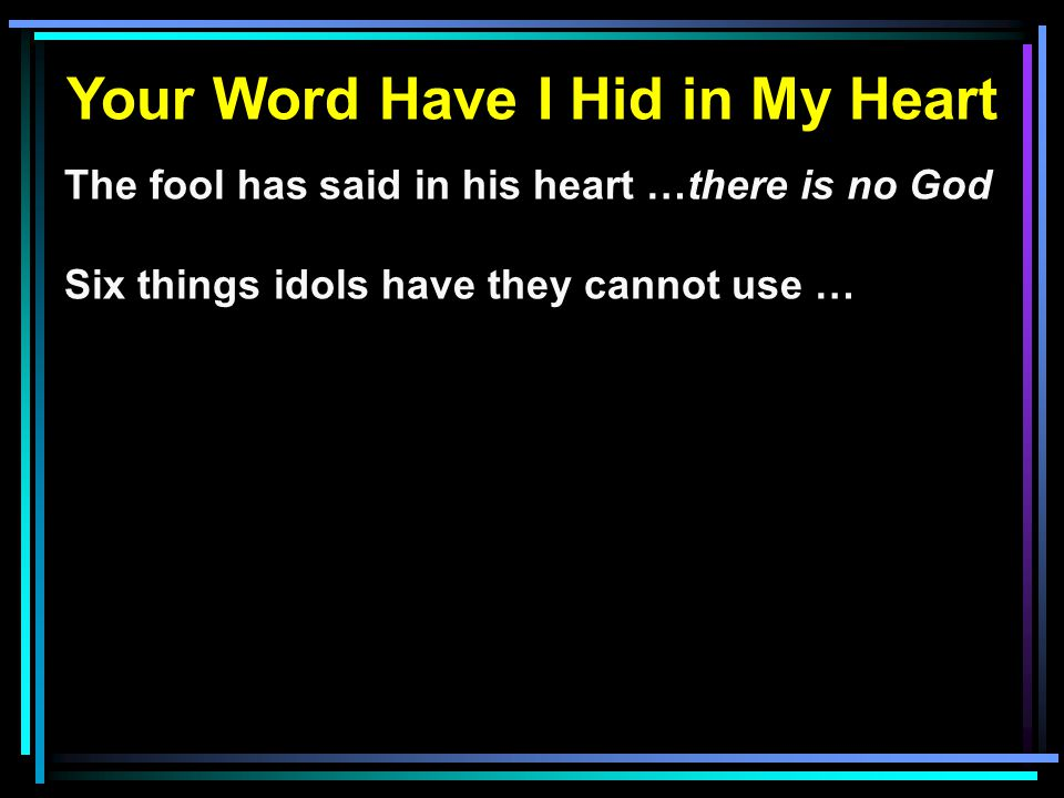 Your Word Have I Hid in My Heart The fool has said in his heart …there is no God Six things idols have they cannot use …