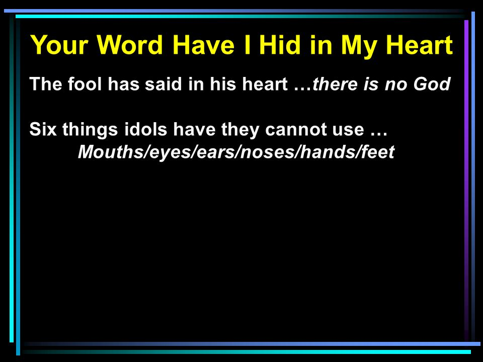 Your Word Have I Hid in My Heart The fool has said in his heart …there is no God Six things idols have they cannot use … Mouths/eyes/ears/noses/hands/feet