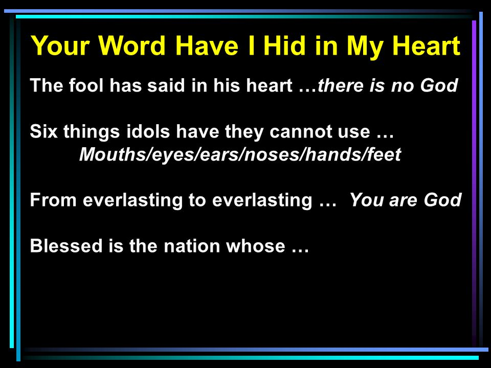 Your Word Have I Hid in My Heart The fool has said in his heart …there is no God Six things idols have they cannot use … Mouths/eyes/ears/noses/hands/feet From everlasting to everlasting … You are God Blessed is the nation whose …