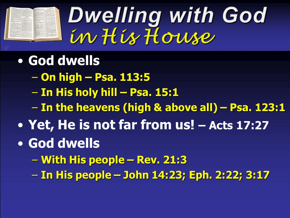 God dwells –On high – Psa. 113:5 –In His holy hill – Psa. 15:1 –In the heavens (high & above all) – Psa. 123:1 Yet, He is not far from us! – Acts 17:2