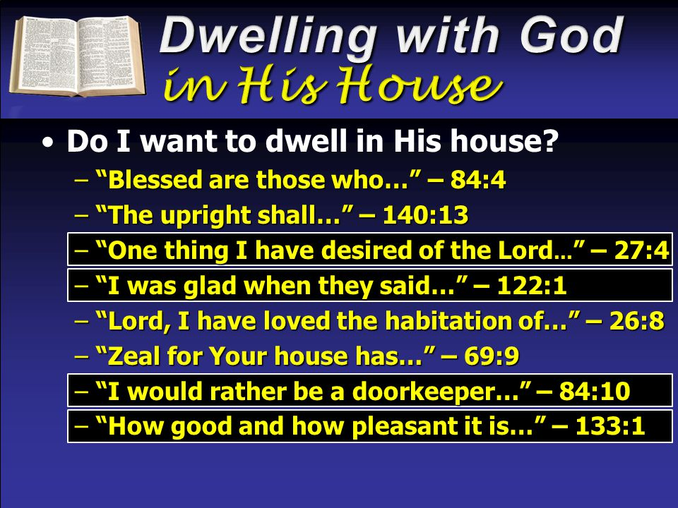 "Do I want to dwell in His house? –""Blessed are those who…"" – 84:4 –""The upright shall…"" – 140:13 –""One thing I have desired of the Lord … "" – 27:4 –""I"