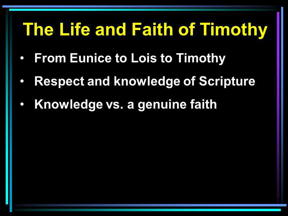The Life and Faith of Timothy From Eunice to Lois to Timothy Respect and knowledge of Scripture Knowledge vs.
