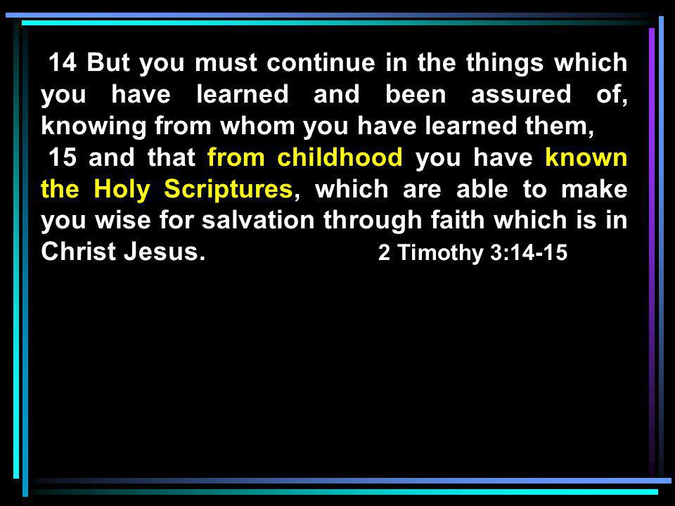 14 But you must continue in the things which you have learned and been assured of, knowing from whom you have learned them, 15 and that from childhood you have known the Holy Scriptures, which are able to make you wise for salvation through faith which is in Christ Jesus.