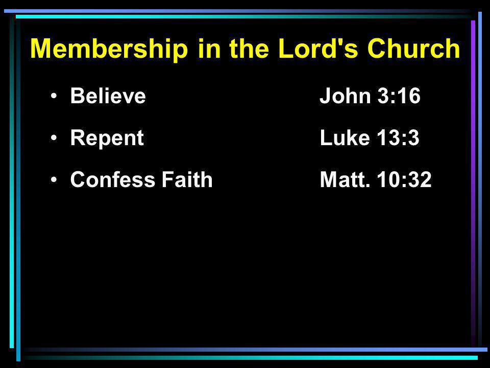 Membership in the Lord s Church Believe John 3:16 RepentLuke 13:3 Confess FaithMatt. 10:32