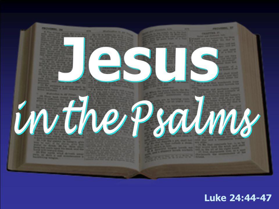 Luke 24:44-47 We will begin the lesson tonight in Luke 24 & then turn to Psalms.