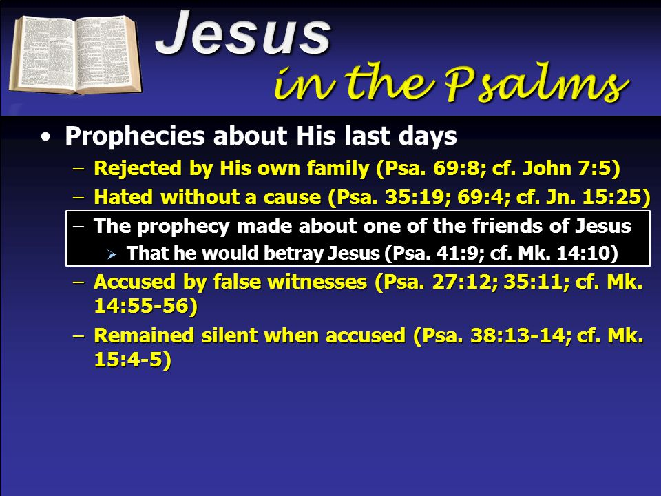 Prophecies about His last days –Rejected by His own family (Psa. 69:8; cf. John 7:5) –Hated without a cause (Psa. 35:19; 69:4; cf. Jn. 15:25) –The pro