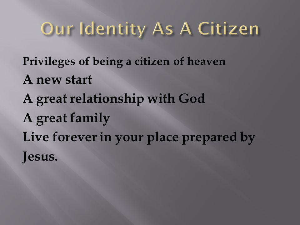 Privileges of being a citizen of heaven A new start A great relationship with God A great family Live forever in your place prepared by Jesus.