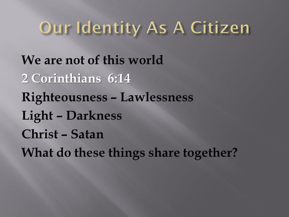 We are not of this world 2 Corinthians 6:14 Righteousness – Lawlessness Light – Darkness Christ – Satan What do these things share together