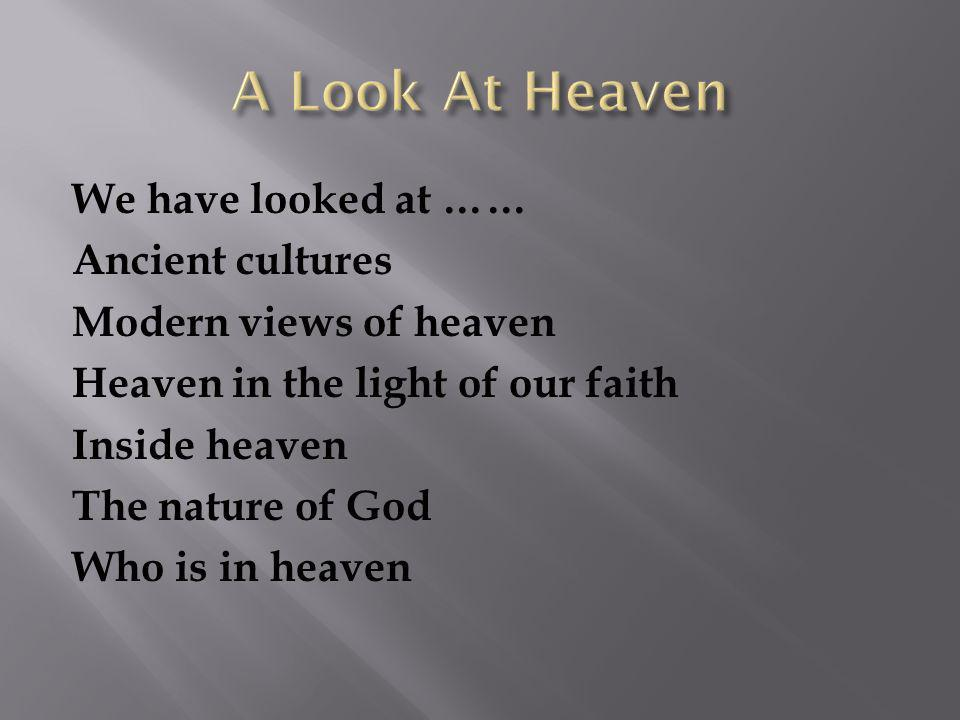 We have looked at …… Ancient cultures Modern views of heaven Heaven in the light of our faith Inside heaven The nature of God Who is in heaven