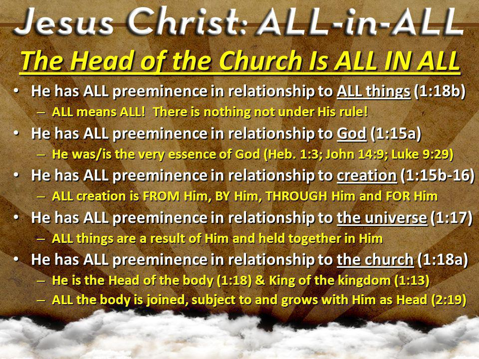 The Head of the Church Is ALL IN ALL He has ALL preeminence in relationship to death (1:18b) He has ALL preeminence in relationship to death (1:18b) – Death has no dominion over Him (Rom.