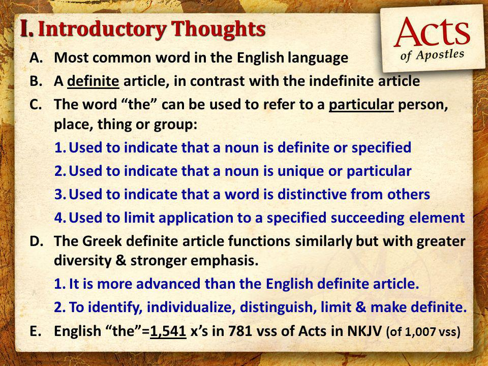 Introductory Thoughts A.Most common word in the English language B.A definite article, in contrast with the indefinite article C.The word the can be used to refer to a particular person, place, thing or group: 1.Used to indicate that a noun is definite or specified 2.Used to indicate that a noun is unique or particular 3.Used to indicate that a word is distinctive from others 4.Used to limit application to a specified succeeding element D.The Greek definite article functions similarly but with greater diversity & stronger emphasis.