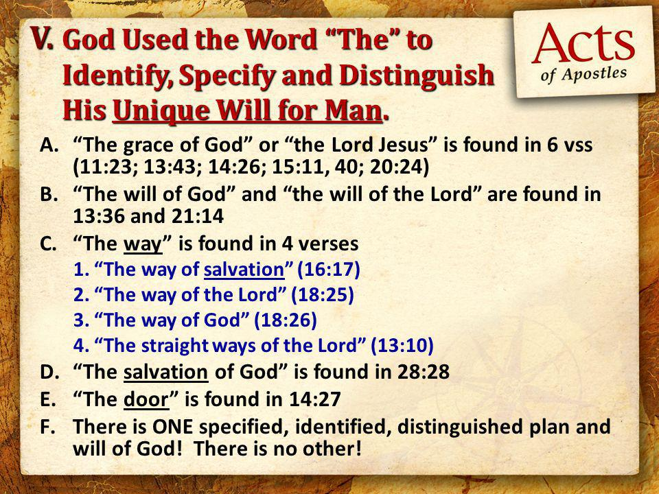 A. The grace of God or the Lord Jesus is found in 6 vss (11:23; 13:43; 14:26; 15:11, 40; 20:24) B. The will of God and the will of the Lord are found in 13:36 and 21:14 C. The way is found in 4 verses 1. The way of salvation (16:17) 2. The way of the Lord (18:25) 3. The way of God (18:26) 4. The straight ways of the Lord (13:10) D. The salvation of God is found in 28:28 E. The door is found in 14:27 F.There is ONE specified, identified, distinguished plan and will of God.