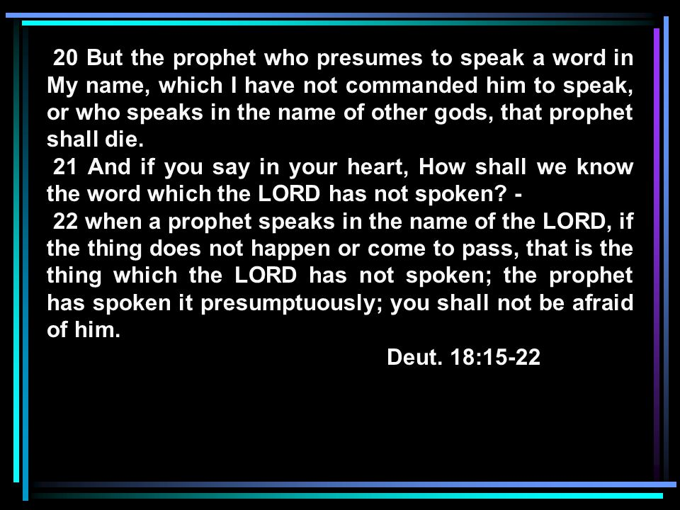 20 But the prophet who presumes to speak a word in My name, which I have not commanded him to speak, or who speaks in the name of other gods, that prophet shall die.