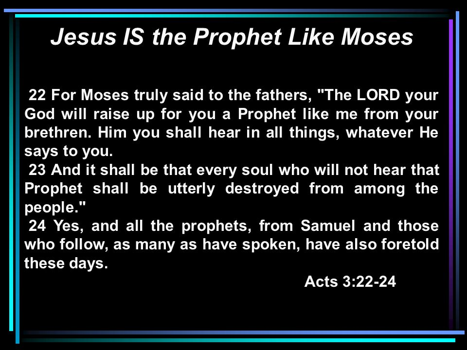 Jesus IS the Prophet Like Moses 22 For Moses truly said to the fathers, The LORD your God will raise up for you a Prophet like me from your brethren.
