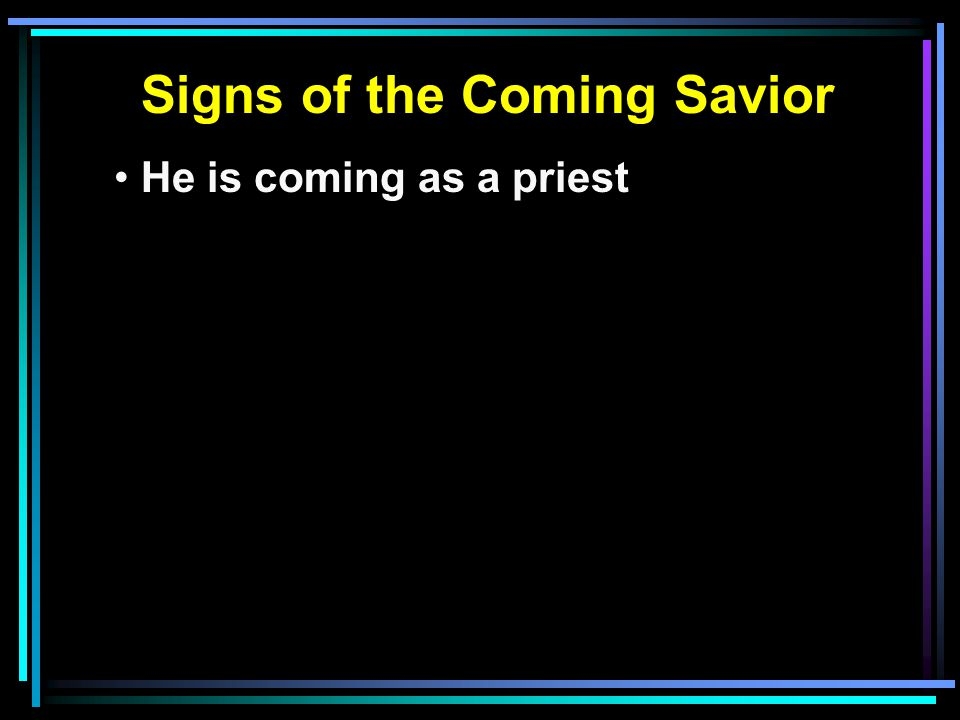 Signs of the Coming Savior He is coming as a priest He is coming as a king